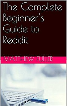 The Complete Beginner's Guide to Reddit By: Matthew Fuller